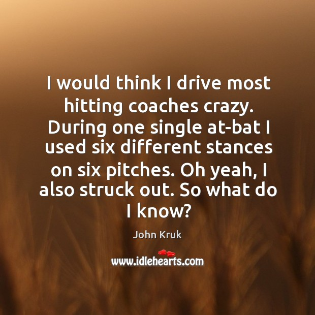 I would think I drive most hitting coaches crazy. During one single John Kruk Picture Quote
