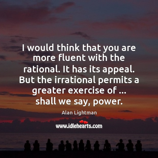 I would think that you are more fluent with the rational. It Alan Lightman Picture Quote