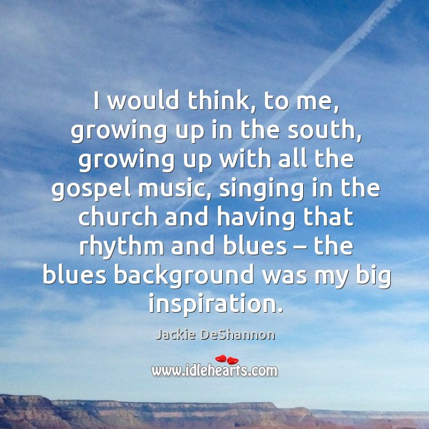 I would think, to me, growing up in the south, growing up with all the gospel music Image