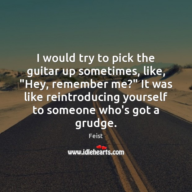 "I would try to pick the guitar up sometimes, like, ""Hey, remember Grudge Quotes Image"