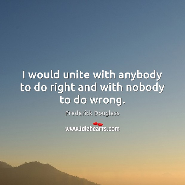 I would unite with anybody to do right and with nobody to do wrong. Frederick Douglass Picture Quote