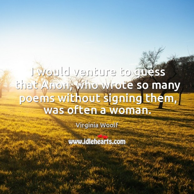 I would venture to guess that anon, who wrote so many poems without signing them, was often a woman. Image
