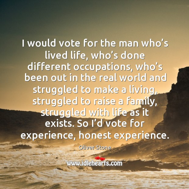 I would vote for the man who's lived life, who's done different occupations Image
