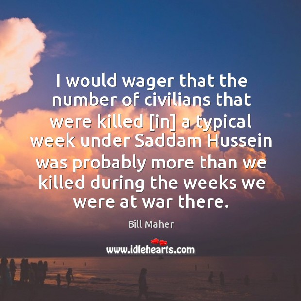 Image, I would wager that the number of civilians that were killed [in]
