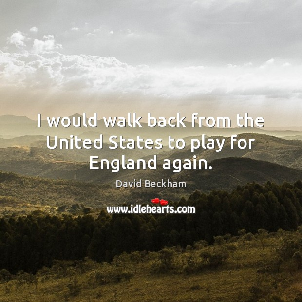 I would walk back from the United States to play for England again. David Beckham Picture Quote