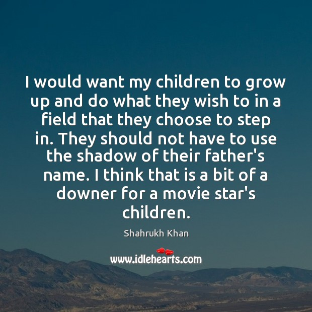 I would want my children to grow up and do what they Shahrukh Khan Picture Quote