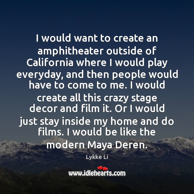 I would want to create an amphitheater outside of California where I Lykke Li Picture Quote