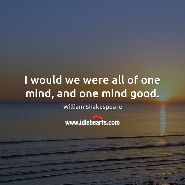 I would we were all of one mind, and one mind good. Image