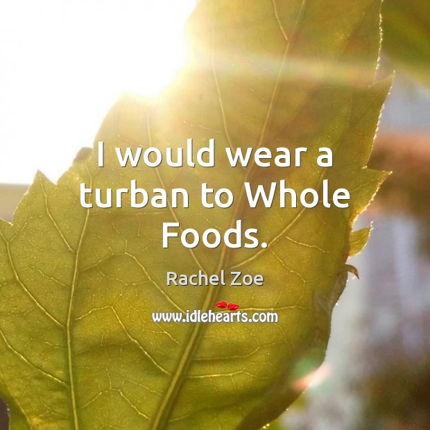 Image, I would wear a turban to Whole Foods.