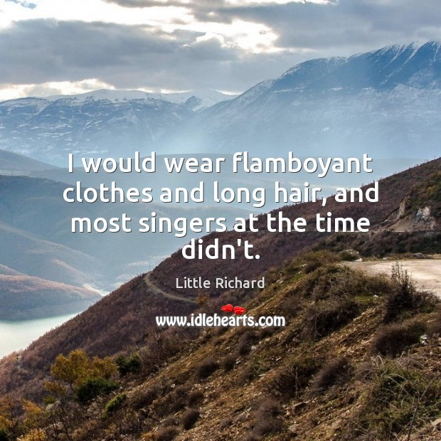 I would wear flamboyant clothes and long hair, and most singers at the time didn't. Little Richard Picture Quote