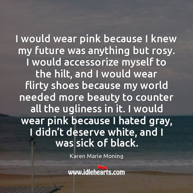 I would wear pink because I knew my future was anything but Karen Marie Moning Picture Quote