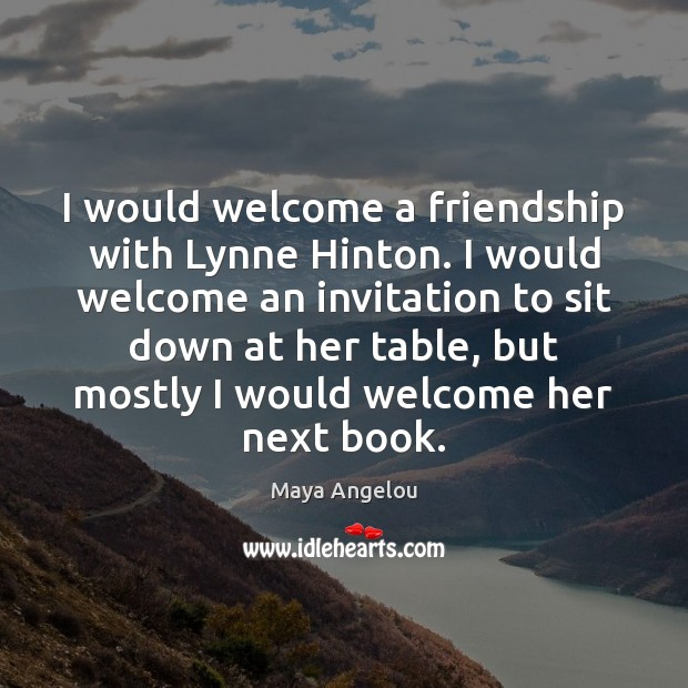 I would welcome a friendship with Lynne Hinton. I would welcome an Maya Angelou Picture Quote