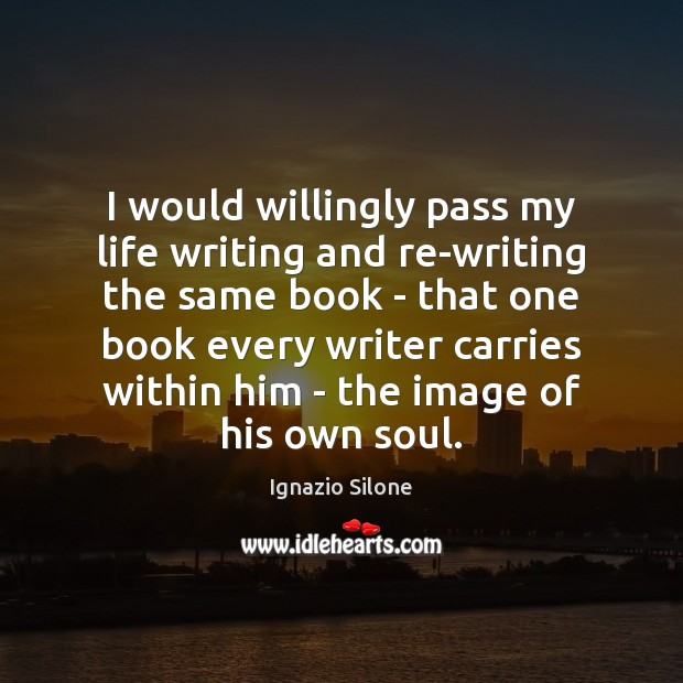 I would willingly pass my life writing and re-writing the same book Image