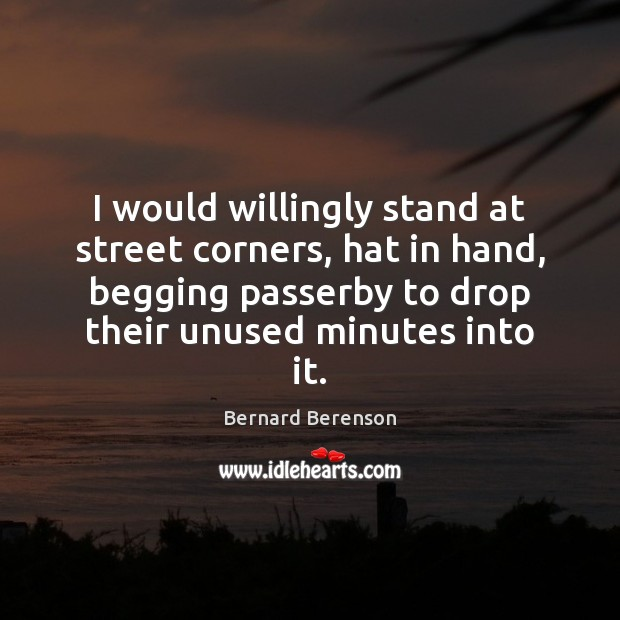 I would willingly stand at street corners, hat in hand, begging passerby Bernard Berenson Picture Quote