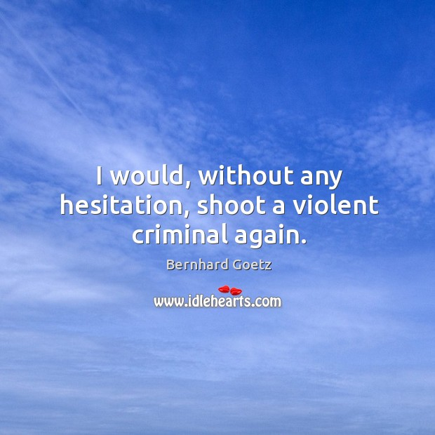 I would, without any hesitation, shoot a violent criminal again. Image
