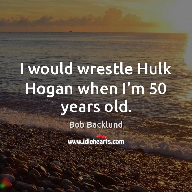 Image, I would wrestle Hulk Hogan when I'm 50 years old.