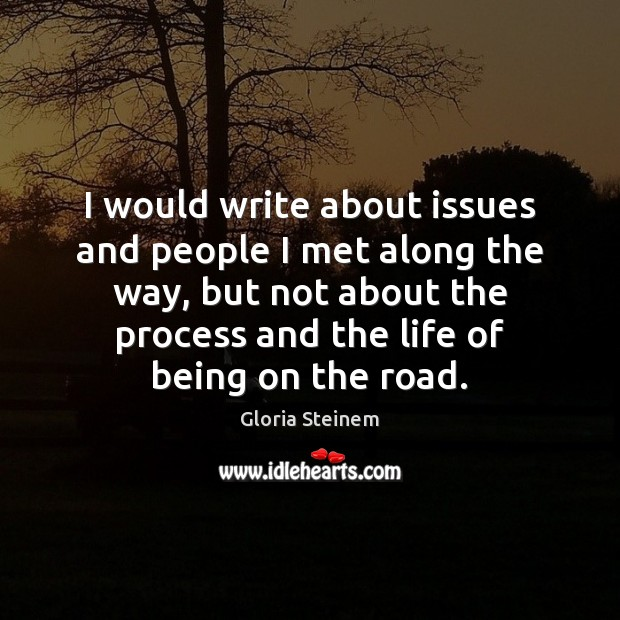 I would write about issues and people I met along the way, Image