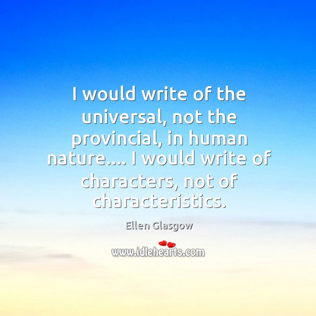 Image, I would write of the universal, not the provincial, in human nature….