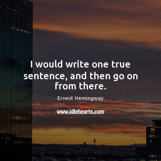 I would write one true sentence, and then go on from there. Image