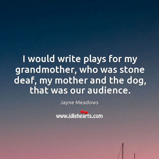 I would write plays for my grandmother, who was stone deaf, my mother and the dog, that was our audience. Image