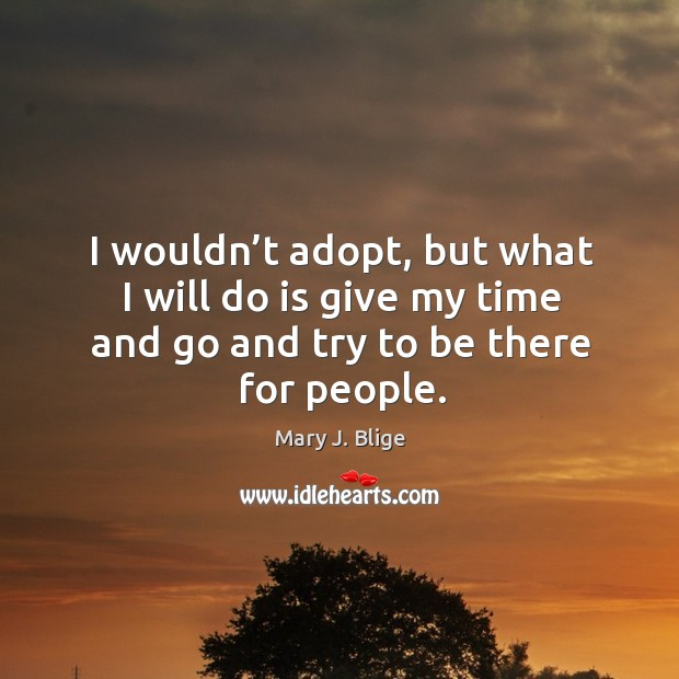 I wouldn't adopt, but what I will do is give my time and go and try to be there for people. Image