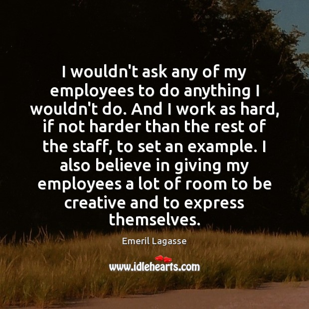 I wouldn't ask any of my employees to do anything I wouldn't Emeril Lagasse Picture Quote