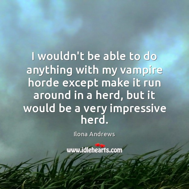 Image, I wouldn't be able to do anything with my vampire horde except