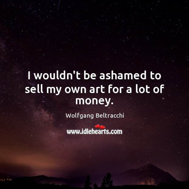 I wouldn't be ashamed to sell my own art for a lot of money. Image
