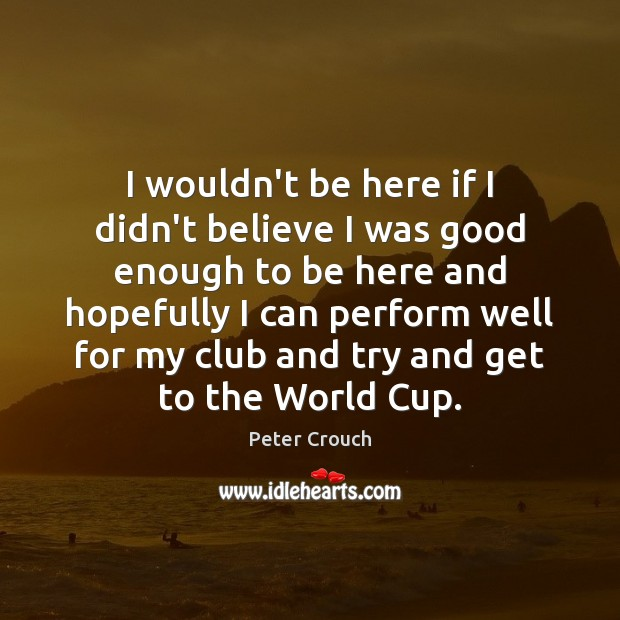 I wouldn't be here if I didn't believe I was good enough Image