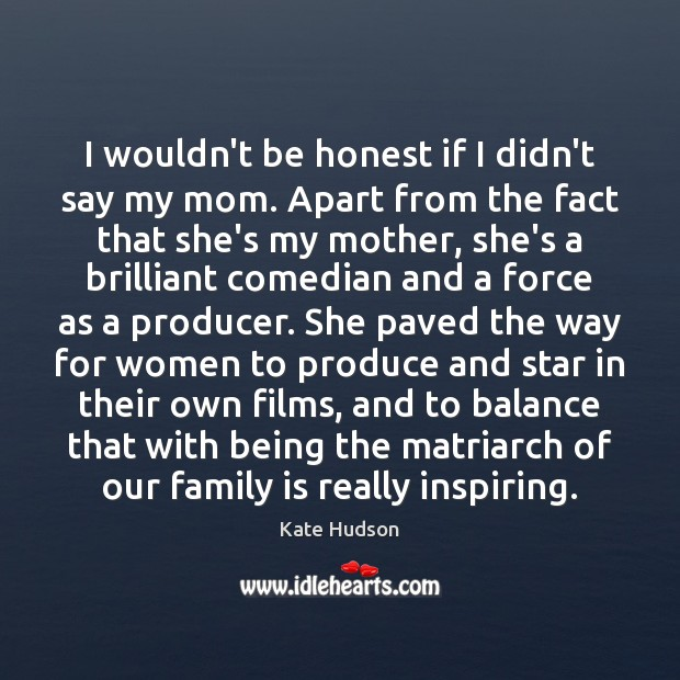 I wouldn't be honest if I didn't say my mom. Apart from Kate Hudson Picture Quote