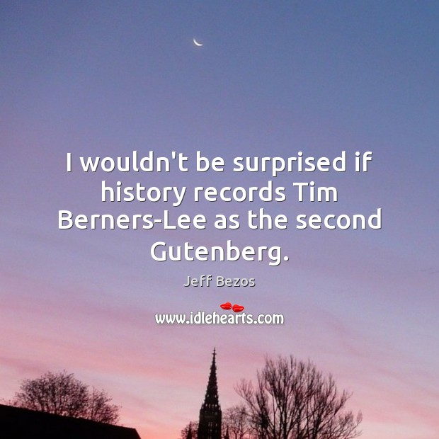 I wouldn't be surprised if history records Tim Berners-Lee as the second Gutenberg. Jeff Bezos Picture Quote