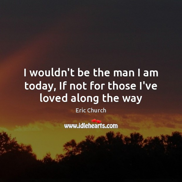 I wouldn't be the man I am today, If not for those I've loved along the way Eric Church Picture Quote
