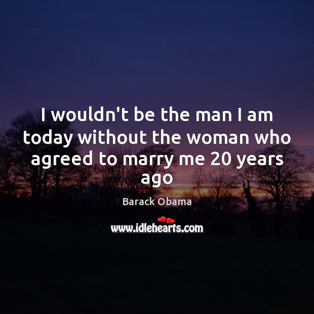I wouldn't be the man I am today without the woman who agreed to marry me 20 years ago Barack Obama Picture Quote