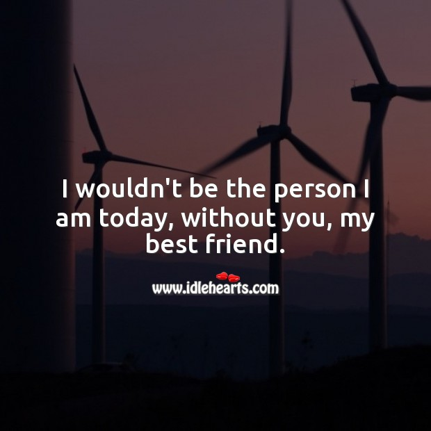 I wouldn't be the person I am today, without you, my best friend. Best Friend Messages Image
