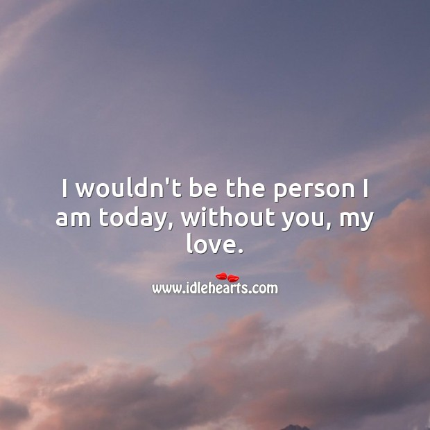I wouldn't be the person I am today, without you, my love. Love Messages Image