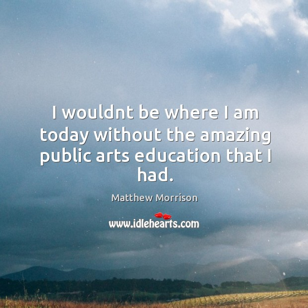 I wouldnt be where I am today without the amazing public arts education that I had. Image