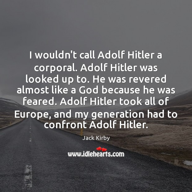 Image, I wouldn't call Adolf Hitler a corporal. Adolf Hitler was looked up