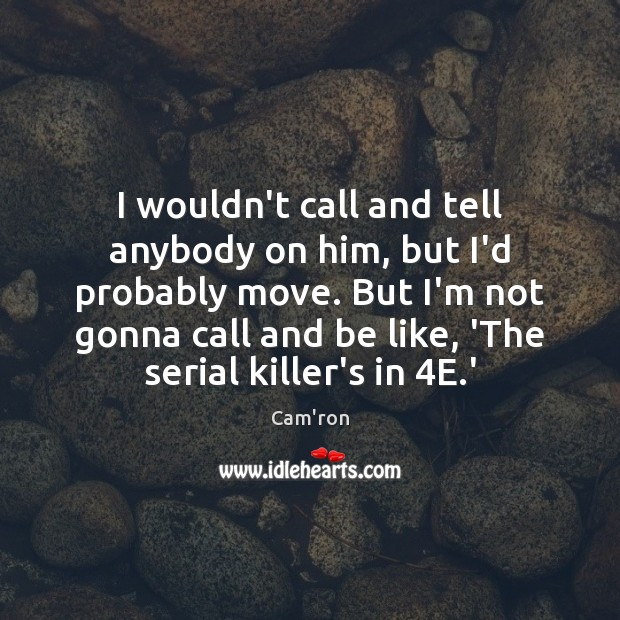 I wouldn't call and tell anybody on him, but I'd probably move. Image