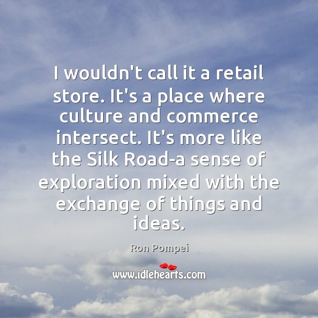 I wouldn't call it a retail store. It's a place where culture Culture Quotes Image