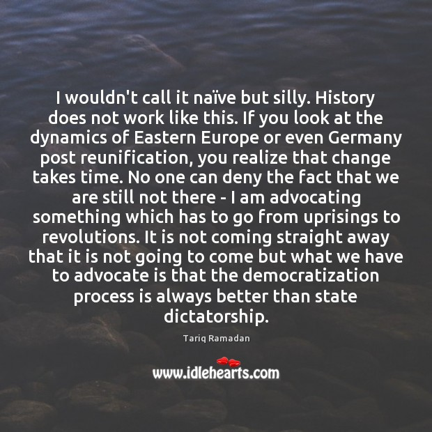 I wouldn't call it naïve but silly. History does not work Tariq Ramadan Picture Quote
