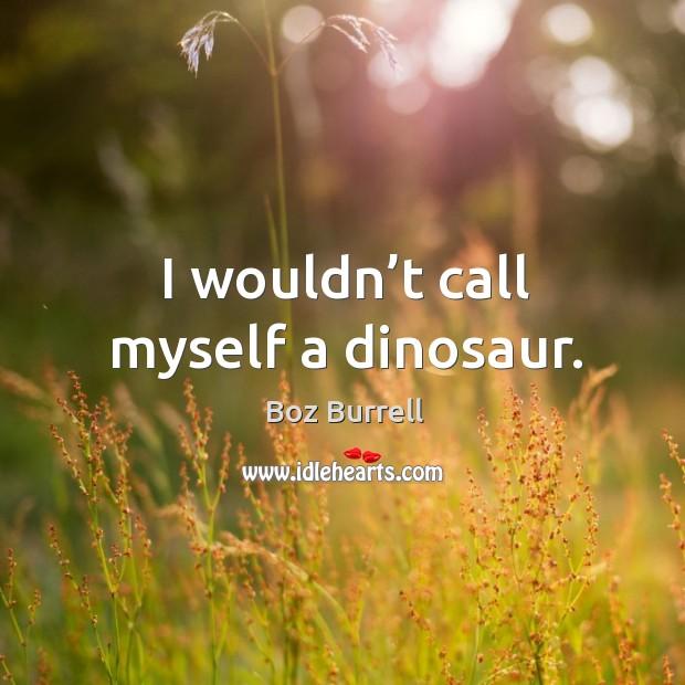I wouldn't call myself a dinosaur. Image
