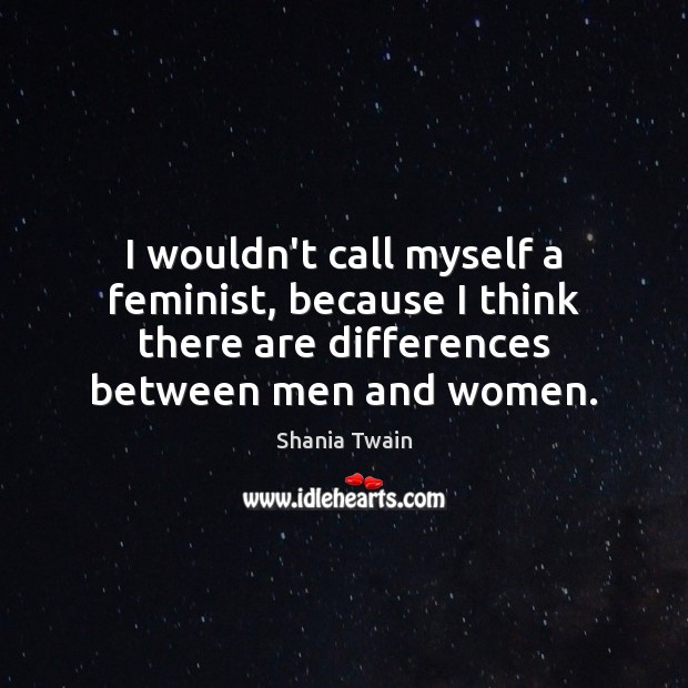 I wouldn't call myself a feminist, because I think there are differences Image