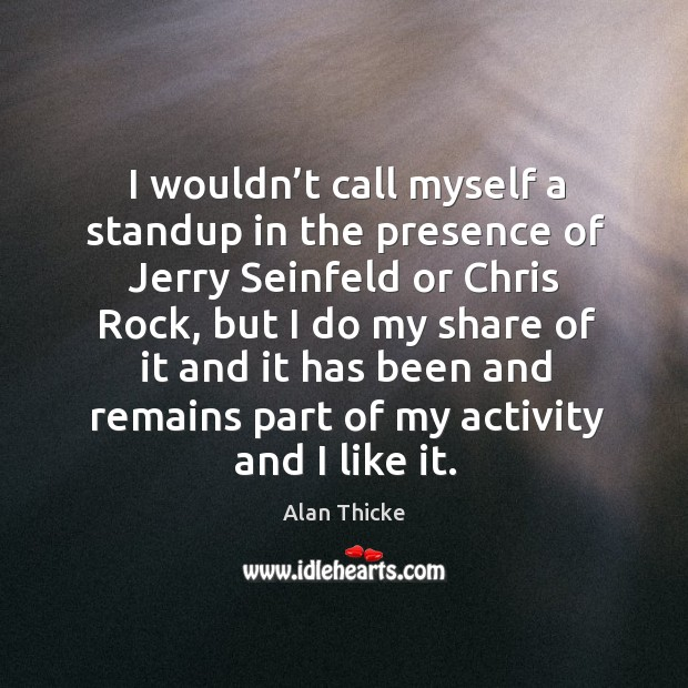I wouldn't call myself a standup in the presence of jerry seinfeld or chris rock Alan Thicke Picture Quote