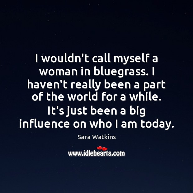 Image, I wouldn't call myself a woman in bluegrass. I haven't really been