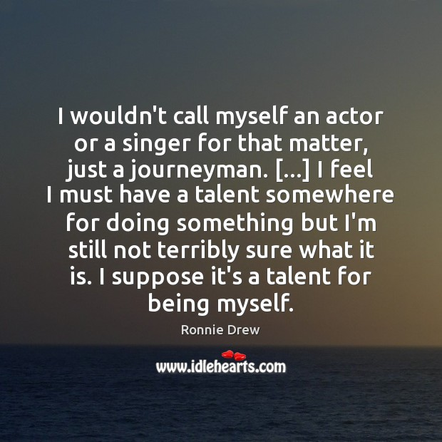 I wouldn't call myself an actor or a singer for that matter, Ronnie Drew Picture Quote