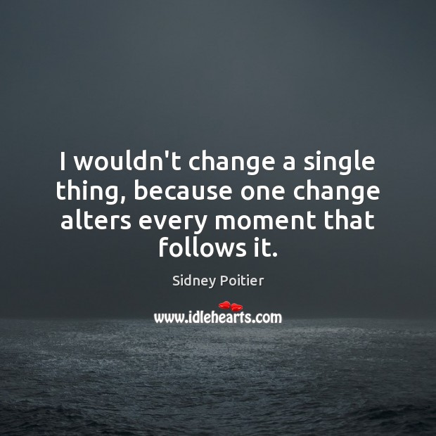Image, I wouldn't change a single thing, because one change alters every moment that follows it.
