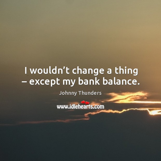 I wouldn't change a thing – except my bank balance. Image