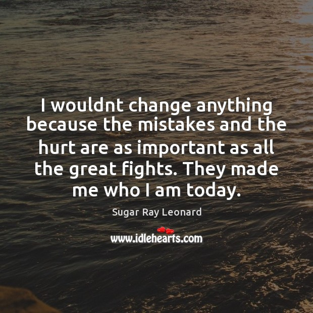 Image, I wouldnt change anything because the mistakes and the hurt are as