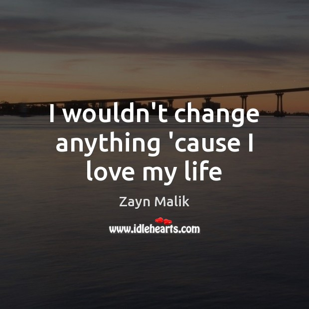 I wouldn't change anything 'cause I love my life Image