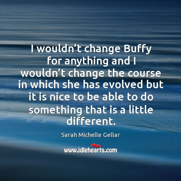 I wouldn't change buffy for anything and I wouldn't change the course Image